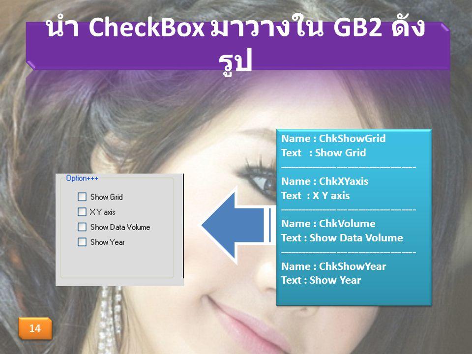 นำ CheckBox มาวางใน GB2 ดัง รูป 14 Name : ChkShowGrid Text : Show Grid -------------------------------------- Name : ChkXYaxis Text : X Y axis -------------------------------------- Name : ChkVolume Text : Show Data Volume -------------------------------------- Name : ChkShowYear Text : Show Year Name : ChkShowGrid Text : Show Grid -------------------------------------- Name : ChkXYaxis Text : X Y axis -------------------------------------- Name : ChkVolume Text : Show Data Volume -------------------------------------- Name : ChkShowYear Text : Show Year