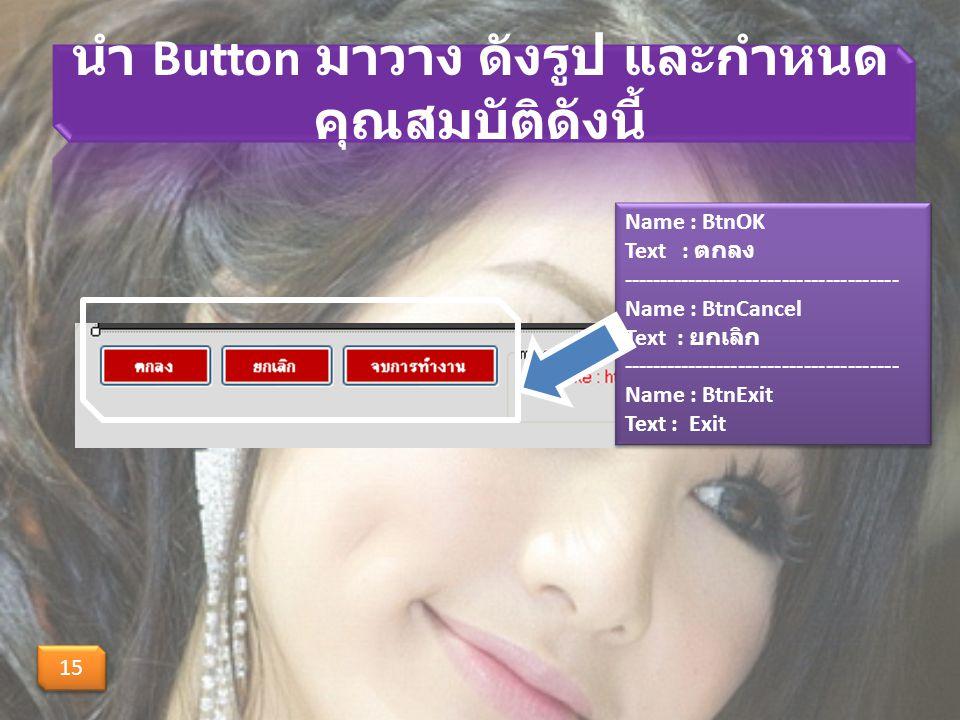 นำ Button มาวาง ดังรูป และกำหนด คุณสมบัติดังนี้ 15 Name : BtnOK Text : ตกลง -------------------------------------- Name : BtnCancel Text : ยกเลิก -------------------------------------- Name : BtnExit Text : Exit Name : BtnOK Text : ตกลง -------------------------------------- Name : BtnCancel Text : ยกเลิก -------------------------------------- Name : BtnExit Text : Exit