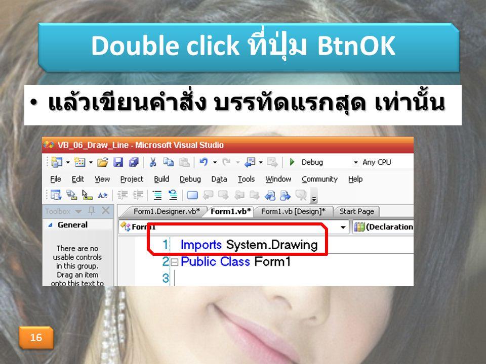 Double click ที่ปุ่ม BtnOK แล้วเขียนคำสั่ง บรรทัดแรกสุด เท่านั้น แล้วเขียนคำสั่ง บรรทัดแรกสุด เท่านั้น 16