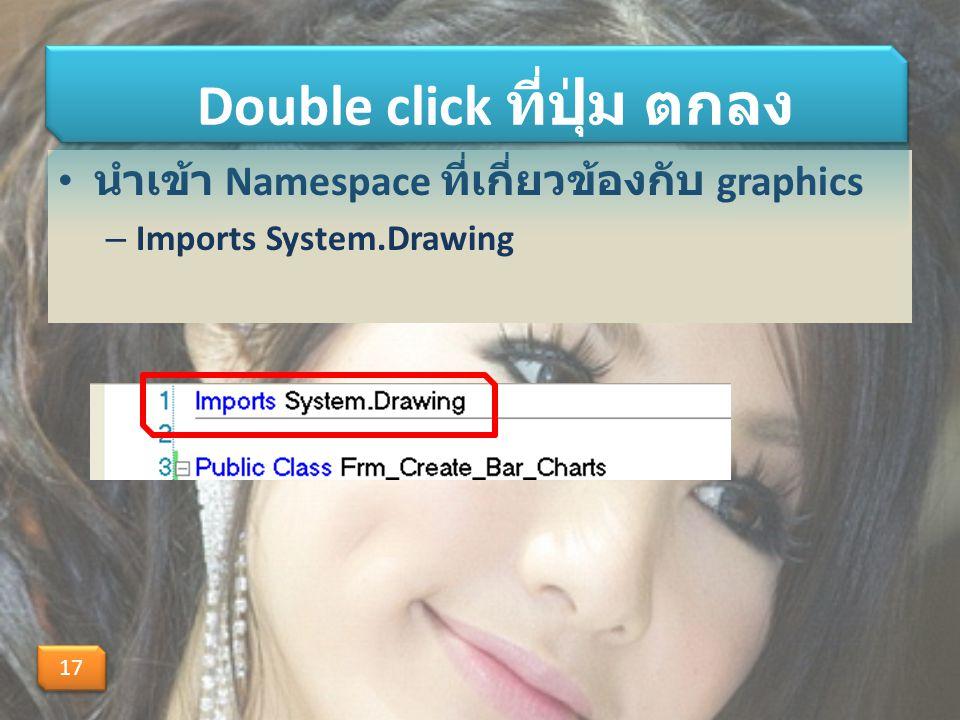 นำเข้า Namespace ที่เกี่ยวข้องกับ graphics – Imports System.Drawing Double click ที่ปุ่ม ตกลง 17