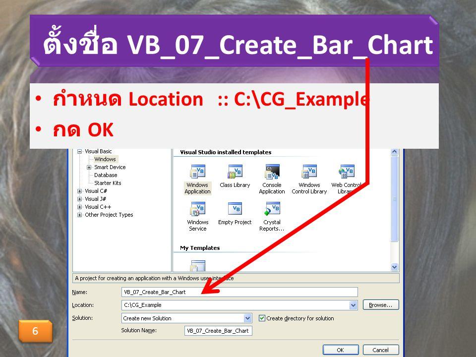 ตั้งชื่อ VB_07_Create_Bar_Chart กำหนด Location :: C:\CG_Example กด OK 6 6