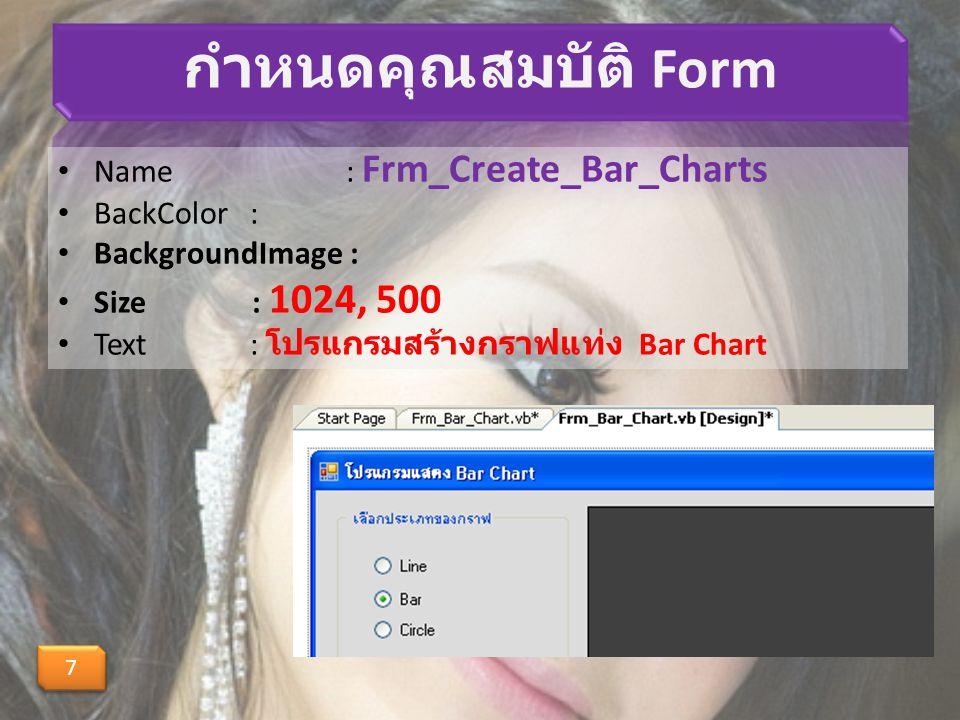 กำหนดคุณสมบัติ Form Name : Frm_Create_Bar_Charts BackColor : BackgroundImage : Size : 1024, 500 Text : โปรแกรมสร้างกราฟแท่ง Bar Chart 7 7