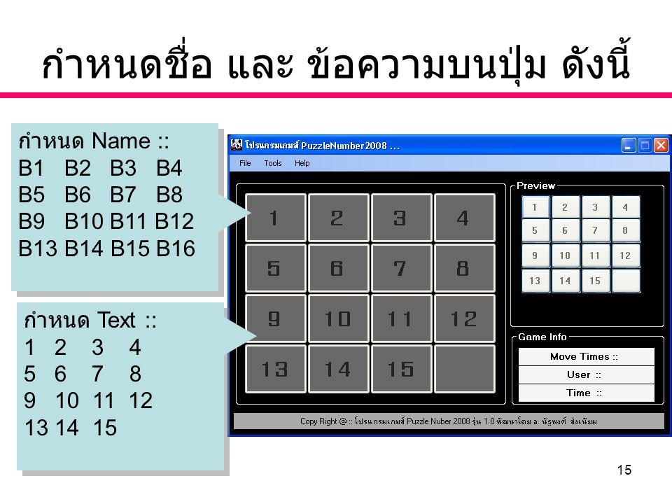 15 กำหนดชื่อ และ ข้อความบนปุ่ม ดังนี้ กำหนด Name :: B1 B2 B3 B4 B5 B6 B7 B8 B9 B10 B11 B12 B13 B14 B15 B16 กำหนด Name :: B1 B2 B3 B4 B5 B6 B7 B8 B9 B10 B11 B12 B13 B14 B15 B16 กำหนด Text :: 1 2 3 4 5 6 7 8 9 10 11 12 13 14 15 กำหนด Text :: 1 2 3 4 5 6 7 8 9 10 11 12 13 14 15