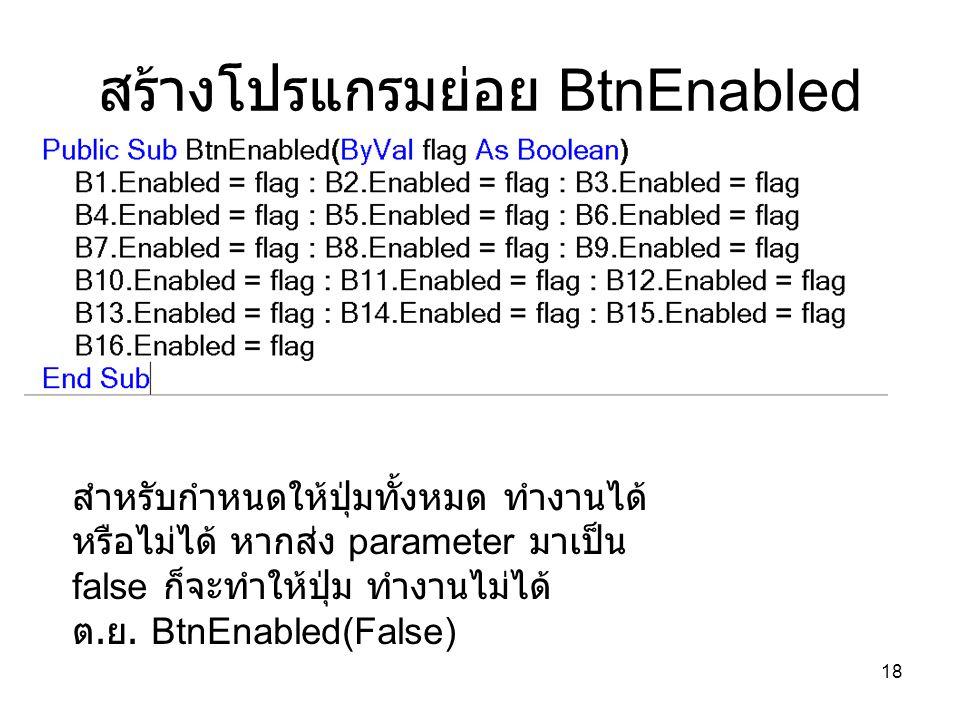 18 สร้างโปรแกรมย่อย BtnEnabled สำหรับกำหนดให้ปุ่มทั้งหมด ทำงานได้ หรือไม่ได้ หากส่ง parameter มาเป็น false ก็จะทำให้ปุ่ม ทำงานไม่ได้ ต. ย. BtnEnabled(