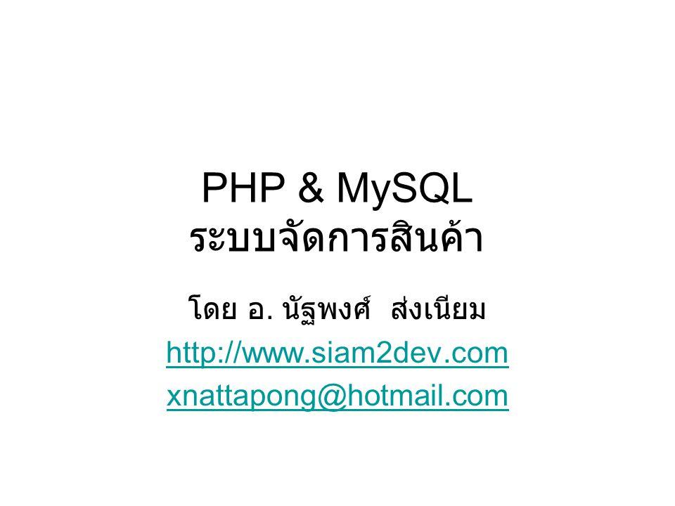 PHP & MySQL ระบบจัดการสินค้า โดย อ. นัฐพงศ์ ส่งเนียม http://www.siam2dev.com xnattapong@hotmail.com