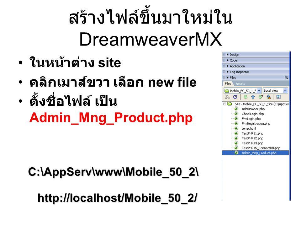 สร้างไฟล์ขึ้นมาใหม่ใน DreamweaverMX ในหน้าต่าง site คลิกเมาส์ขวา เลือก new file ตั้งชื่อไฟล์ เป็น Admin_Mng_Product.php C:\AppServ\www\Mobile_50_2\ http://localhost/Mobile_50_2/