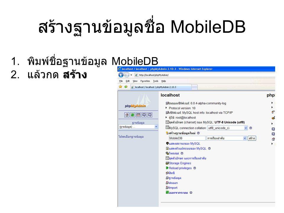 สร้างฐานข้อมูลชื่อ MobileDB 1. พิมพ์ชื่อฐานข้อมูล MobileDB สร้าง 2. แล้วกด สร้าง