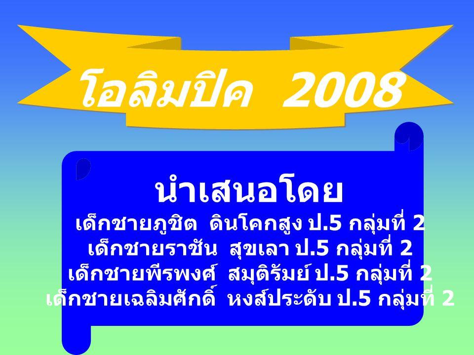 โอลิมปิค 2008 โอลิมปิค 2008 นำเสนอโดย เด็กชายภูชิต ดินโคกสูง ป.5 กลุ่มที่ 2 เด็กชายราชัน สุขเลา ป.5 กลุ่มที่ 2 เด็กชายพีรพงศ์ สมุติรัมย์ ป.5 กลุ่มที่ 2 เด็กชายเฉลิมศักดิ์ หงส์ประดับ ป.5 กลุ่มที่ 2