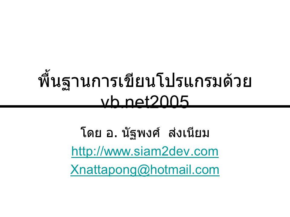 พื้นฐานการเขียนโปรแกรมด้วย vb.net2005 โดย อ. นัฐพงศ์ ส่งเนียม http://www.siam2dev.com Xnattapong@hotmail.com