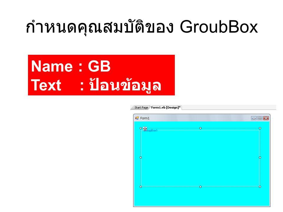 กำหนดคุณสมบัติของ GroubBox Name : GB Text : ป้อนข้อมูล