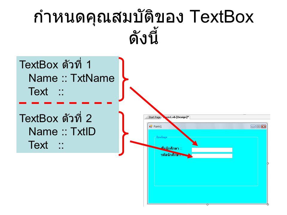 กำหนดคุณสมบัติของ TextBox ดังนี้ TextBox ตัวที่ 1 Name :: TxtName Text :: TextBox ตัวที่ 2 Name :: TxtID Text ::