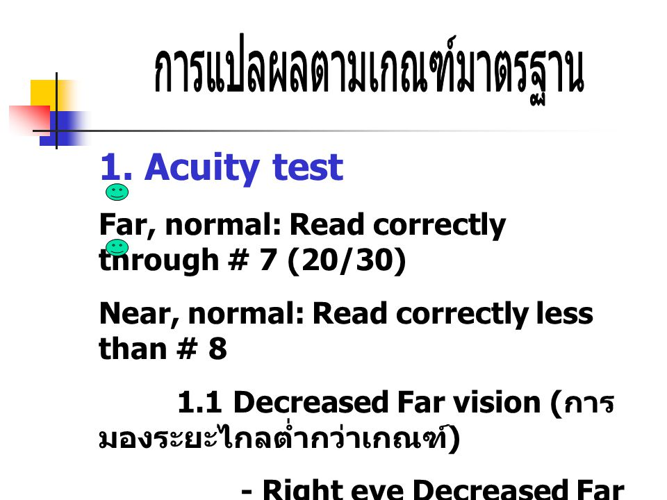 1. Acuity test Far, normal: Read correctly through # 7 (20/30) Near, normal: Read correctly less than # 8 1.1 Decreased Far vision ( การ มองระยะไกลต่ำ