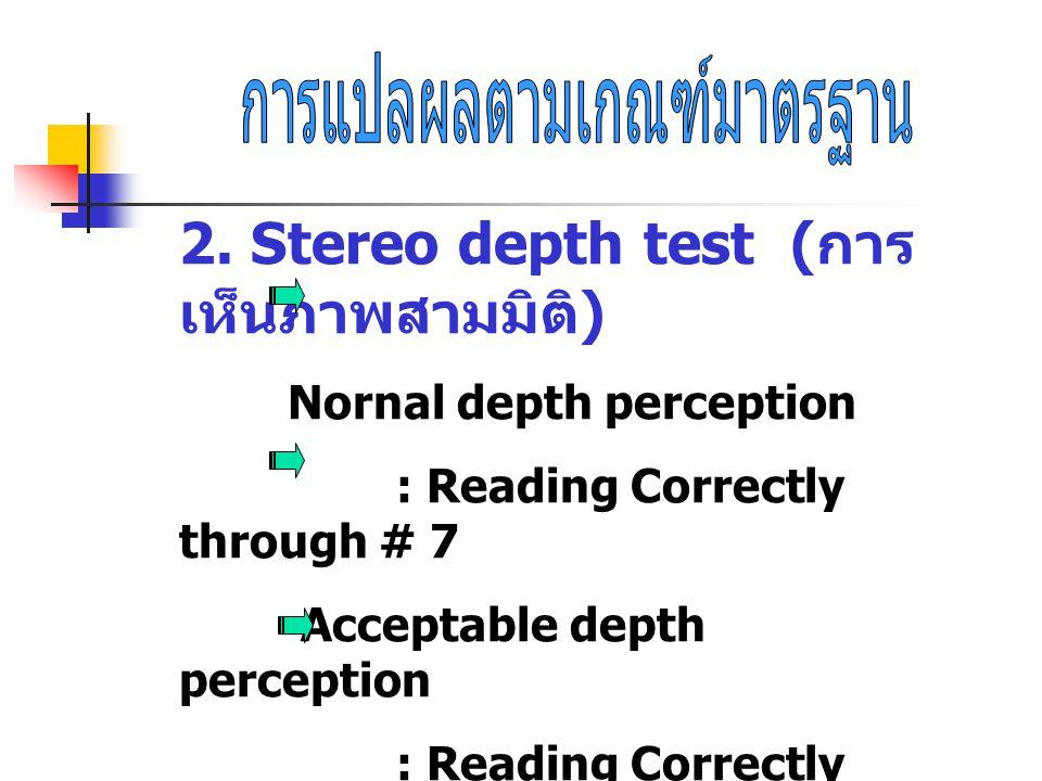 2. Stereo depth test ( การ เห็นภาพสามมิติ ) Nornal depth perception : Reading Correctly through # 7 Acceptable depth perception : Reading Correctly th