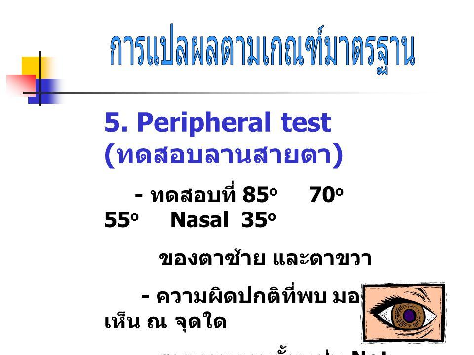 5. Peripheral test ( ทดสอบลานสายตา ) - ทดสอบที่ 85 o 70 o 55 o Nasal 35 o ของตาซ้าย และตาขวา - ความผิดปกติที่พบ มองไม่ เห็น ณ จุดใด รายงานตามนั้น เช่น