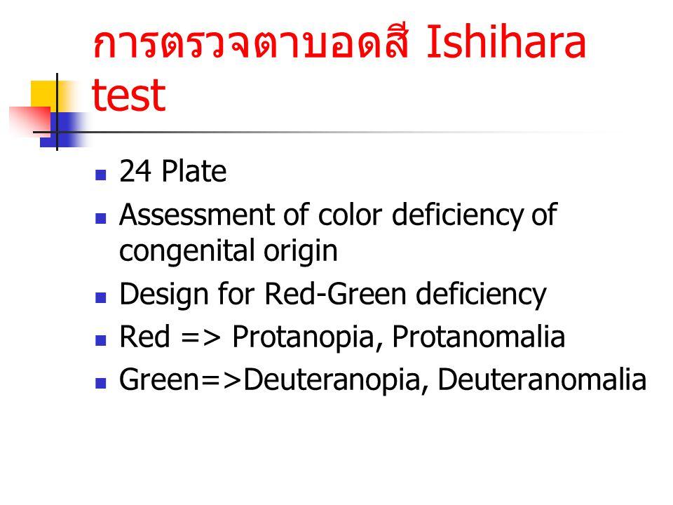 การตรวจตาบอดสี Ishihara test 24 Plate Assessment of color deficiency of congenital origin Design for Red-Green deficiency Red => Protanopia, Protanoma