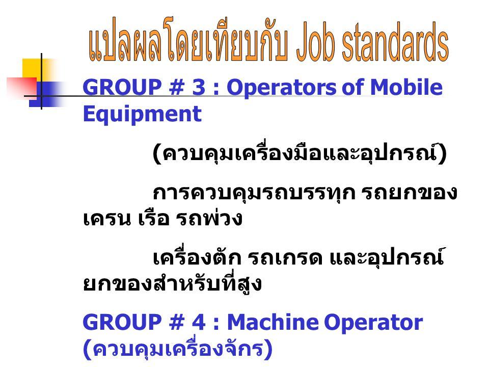 GROUP # 3 : Operators of Mobile Equipment ( ควบคุมเครื่องมือและอุปกรณ์ ) การควบคุมรถบรรทุก รถยกของ เครน เรือ รถพ่วง เครื่องตัก รถเกรด และอุปกรณ์ ยกของ