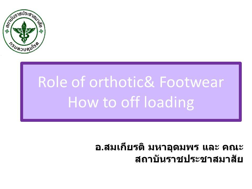 Role of orthotic& Footwear How to off loading อ. สมเกียรติ มหาอุดมพร และ คณะ สถาบันราชประชาสมาสัย