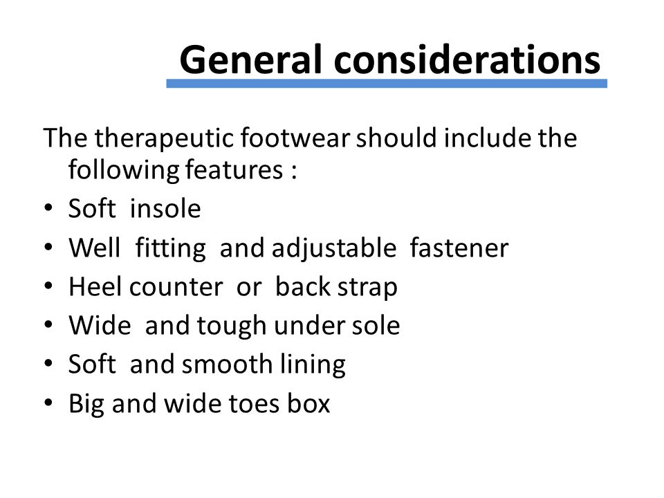 General considerations The therapeutic footwear should include the following features : Soft insole Well fitting and adjustable fastener Heel counter