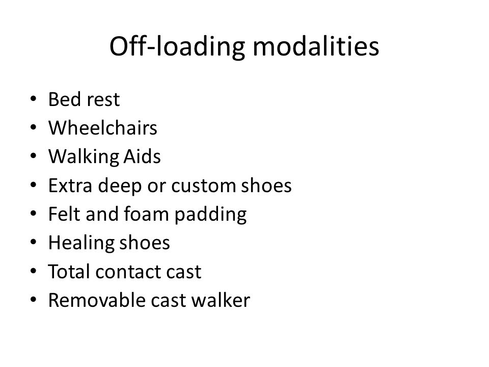 Off-loading modalities Bed rest Wheelchairs Walking Aids Extra deep or custom shoes Felt and foam padding Healing shoes Total contact cast Removable c