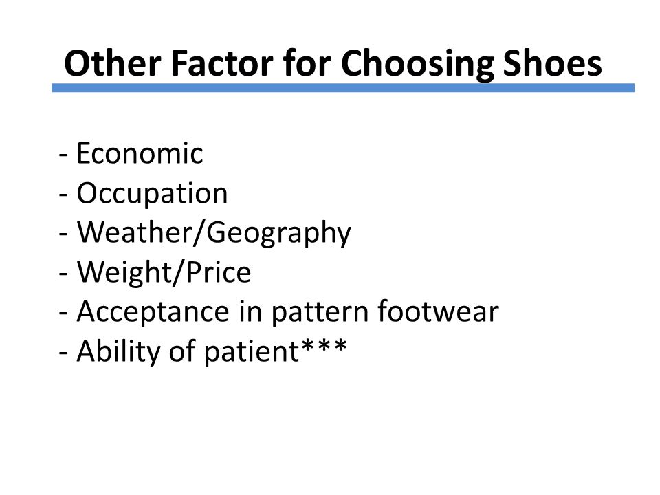 Other Factor for Choosing Shoes - Economic - Occupation - Weather/Geography - Weight/Price - Acceptance in pattern footwear - Ability of patient***
