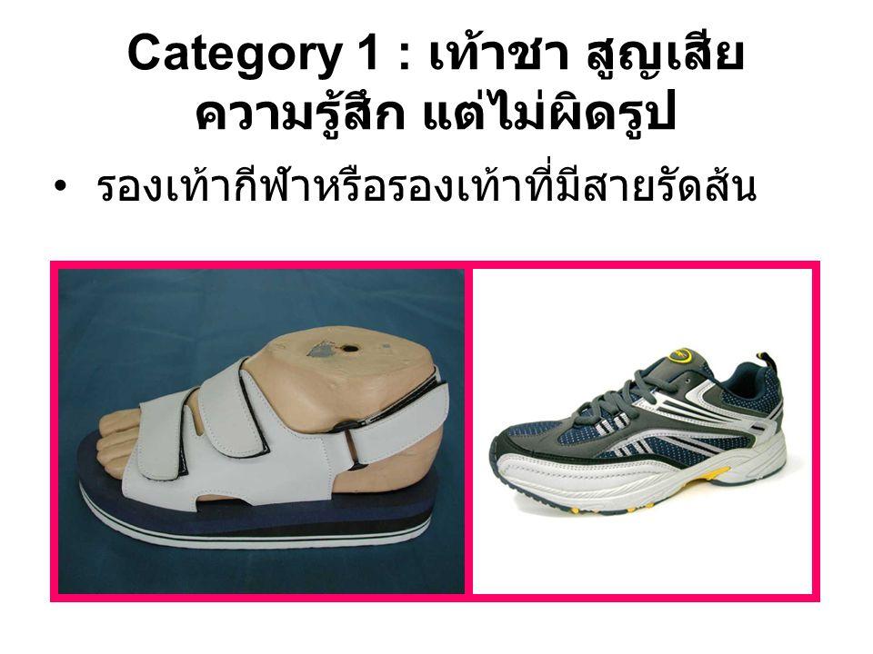 Category 1 : เท้าชา สูญเสีย ความรู้สึก แต่ไม่ผิดรูป รองเท้ากีฬาหรือรองเท้าที่มีสายรัดส้น