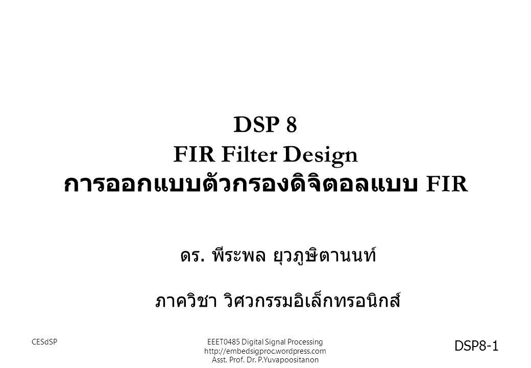 DSP 8 FIR Filter Design การออกแบบตัวกรองดิจิตอลแบบ FIR ดร. พีระพล ยุวภูษิตานนท์ ภาควิชา วิศวกรรมอิเล็กทรอนิกส์ CESdSPEEET0485 Digital Signal Processin