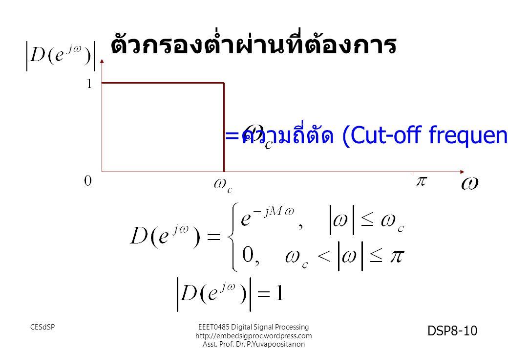 ตัวกรองต่ำผ่านที่ต้องการ = ความถี่ตัด (Cut-off frequency) CESdSPEEET0485 Digital Signal Processing http://embedsigproc.wordpress.com Asst. Prof. Dr. P