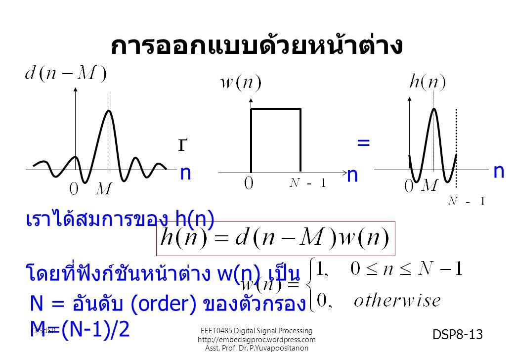 การออกแบบด้วยหน้าต่าง = โดยที่ฟังก์ชันหน้าต่าง w(n) เป็น เราได้สมการของ h(n) N = อันดับ (order) ของตัวกรอง M=(N-1)/2 n n n CESdSPEEET0485 Digital Sign