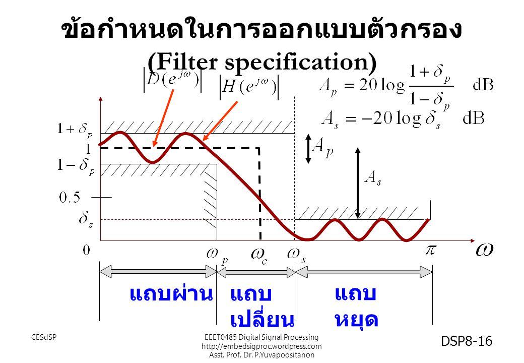 ข้อกำหนดในการออกแบบตัวกรอง (Filter specification) แถบผ่าน แถบ หยุด แถบ เปลี่ยน CESdSPEEET0485 Digital Signal Processing http://embedsigproc.wordpress.