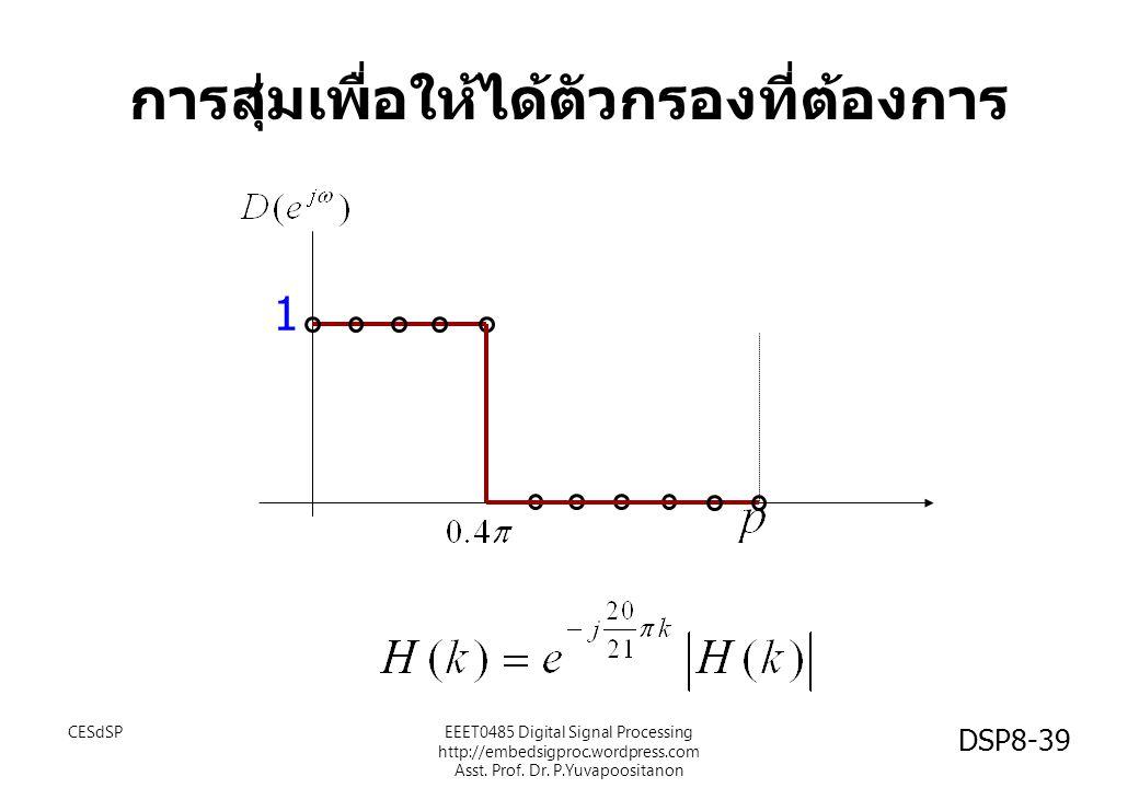 การสุ่มเพื่อให้ได้ตัวกรองที่ต้องการ 1 CESdSPEEET0485 Digital Signal Processing http://embedsigproc.wordpress.com Asst. Prof. Dr. P.Yuvapoositanon DSP8