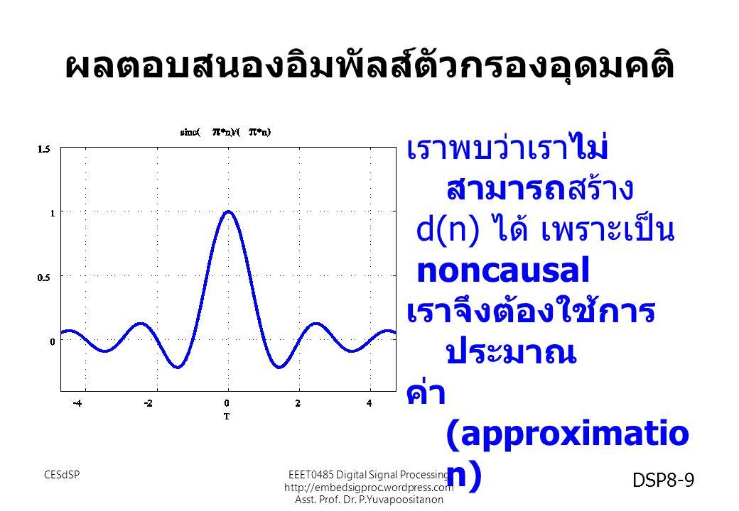 ผลตอบสนองอิมพัลส์ตัวกรองอุดมคติ เราพบว่าเราไม่ สามารถสร้าง d(n) ได้ เพราะเป็น noncausal เราจึงต้องใช้การ ประมาณ ค่า (approximatio n) CESdSPEEET0485 Di