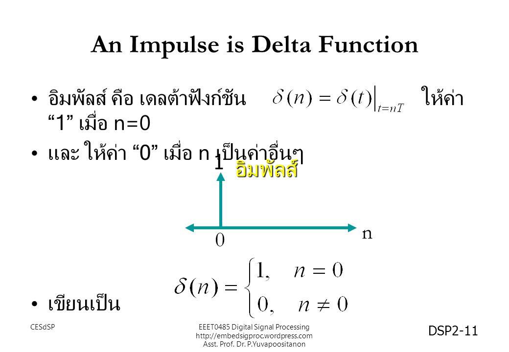 DSP2-11 An Impulse is Delta Function อิมพัลส์ คือ เดลต้าฟังก์ชัน ให้ค่า 1 เมื่อ n=0 และ ให้ค่า 0 เมื่อ n เป็นค่าอื่นๆ เขียนเป็น n 0 1 อิมพัลส์ EEET0485 Digital Signal Processing http://embedsigproc.wordpress.com Asst.