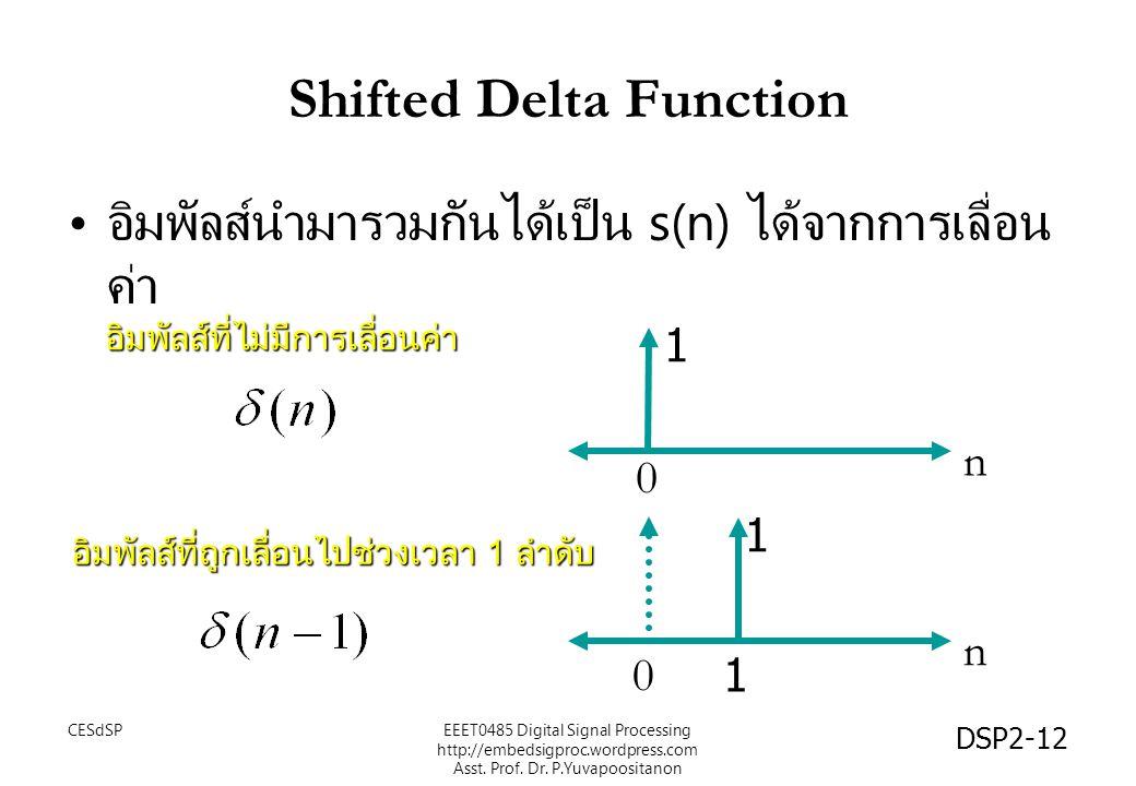 DSP2-12 Shifted Delta Function อิมพัลส์นำมารวมกันได้เป็น s(n) ได้จากการเลื่อน ค่า n 0 1 n 1 1 อิมพัลส์ที่ถูกเลื่อนไปช่วงเวลา 1 ลำดับ อิมพัลส์ที่ไม่มีการเลื่อนค่า 0 EEET0485 Digital Signal Processing http://embedsigproc.wordpress.com Asst.