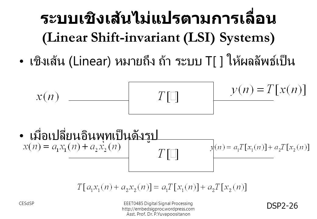 DSP2-26 ระบบเชิงเส้นไม่แปรตามการเลื่อน (Linear Shift-invariant (LSI) Systems) เชิงเส้น (Linear) หมายถึง ถ้า ระบบ T[ ] ให้ผลลัพธ์เป็น เมื่อเปลี่ยนอินพุทเป็นดังรูป EEET0485 Digital Signal Processing http://embedsigproc.wordpress.com Asst.