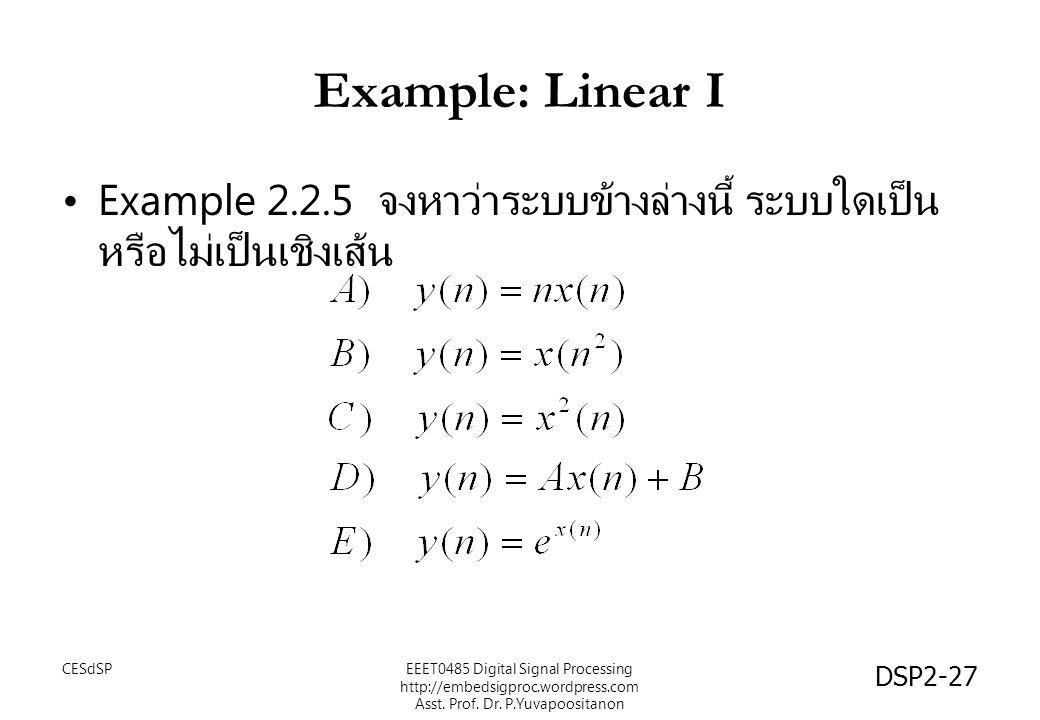 DSP2-27 Example: Linear I Example 2.2.5 จงหาว่าระบบข้างล่างนี้ ระบบใดเป็น หรือไม่เป็นเชิงเส้น EEET0485 Digital Signal Processing http://embedsigproc.wordpress.com Asst.
