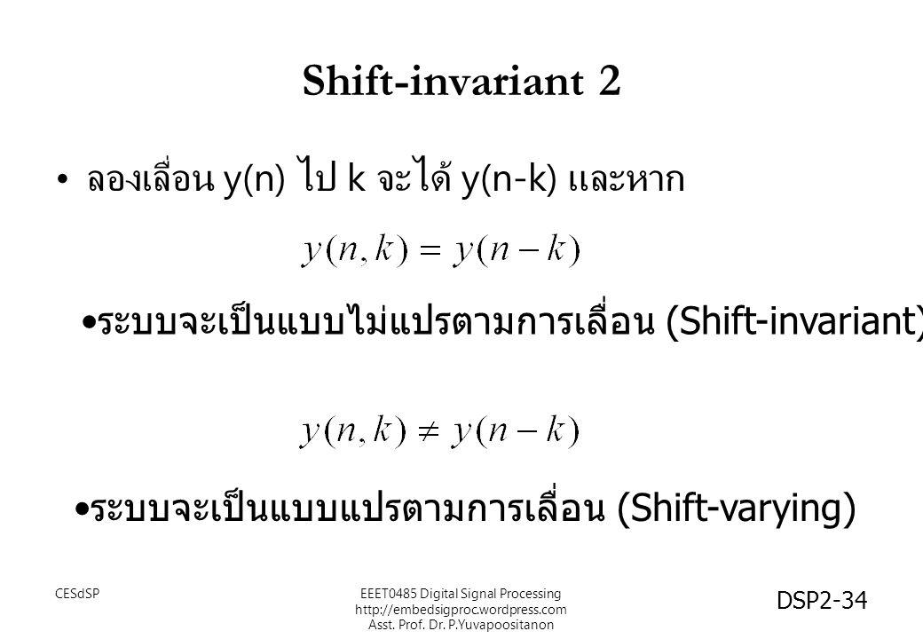 DSP2-34 Shift-invariant 2 ลองเลื่อน y(n) ไป k จะได้ y(n-k) และหาก ระบบจะเป็นแบบไม่แปรตามการเลื่อน (Shift-invariant) ระบบจะเป็นแบบแปรตามการเลื่อน (Shift-varying) EEET0485 Digital Signal Processing http://embedsigproc.wordpress.com Asst.