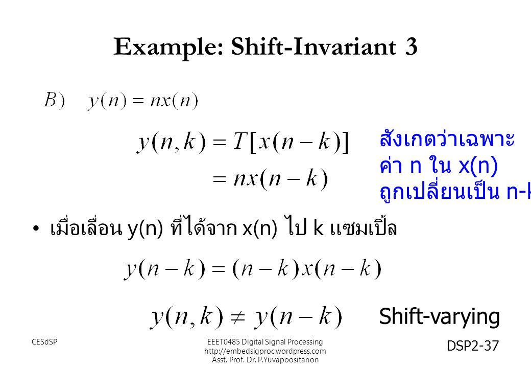 DSP2-37 Example: Shift-Invariant 3 เมื่อเลื่อน y(n) ที่ได้จาก x(n) ไป k แซมเปิ้ล สังเกตว่าเฉพาะ ค่า n ใน x(n) ถูกเปลี่ยนเป็น n-k Shift-varying EEET0485 Digital Signal Processing http://embedsigproc.wordpress.com Asst.
