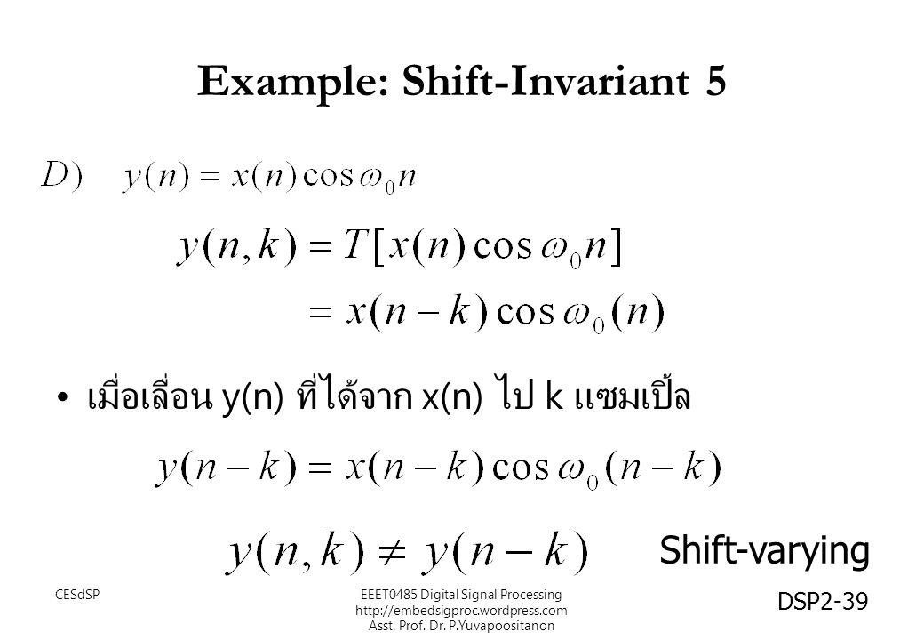 DSP2-39 Example: Shift-Invariant 5 เมื่อเลื่อน y(n) ที่ได้จาก x(n) ไป k แซมเปิ้ล Shift-varying EEET0485 Digital Signal Processing http://embedsigproc.wordpress.com Asst.