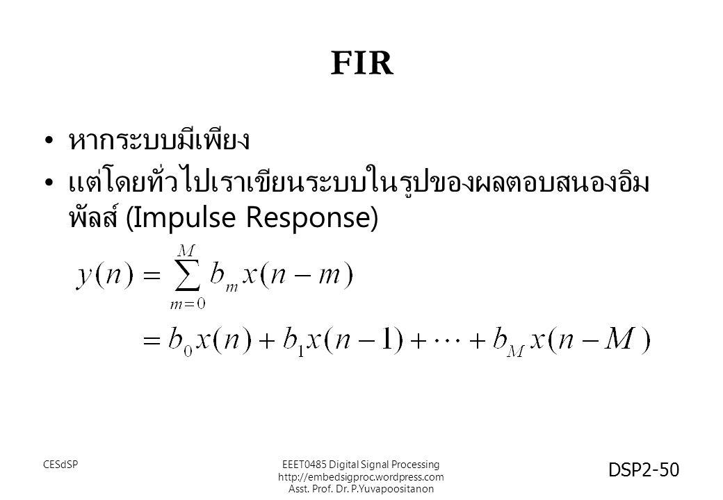 FIR หากระบบมีเพียง แต่โดยทั่วไปเราเขียนระบบในรูปของผลตอบสนองอิม พัลส์ (Impulse Response) CESdSPEEET0485 Digital Signal Processing http://embedsigproc.wordpress.com Asst.