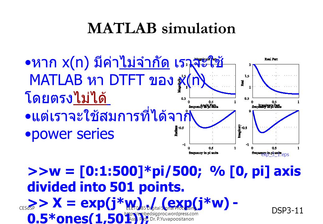 DSP3-11 MATLAB simulation >>w = [0:1:500]*pi/500; % [0, pi] axis divided into 501 points. >> X = exp(j*w)./ (exp(j*w) - 0.5*ones(1,501)); หาก x(n) มีค