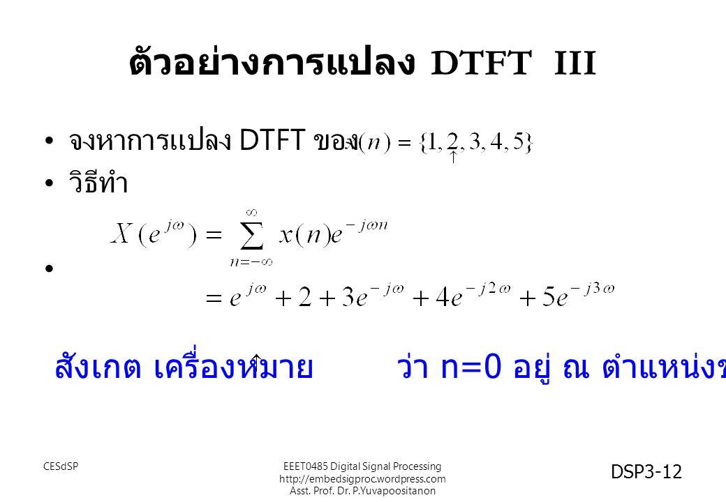 DSP3-12 ตัวอย่างการแปลง DTFT III จงหาการแปลง DTFT ของ วิธีทำ สังเกต เครื่องหมาย ว่า n=0 อยู่ ณ ตำแหน่งของค่า 2 EEET0485 Digital Signal Processing http