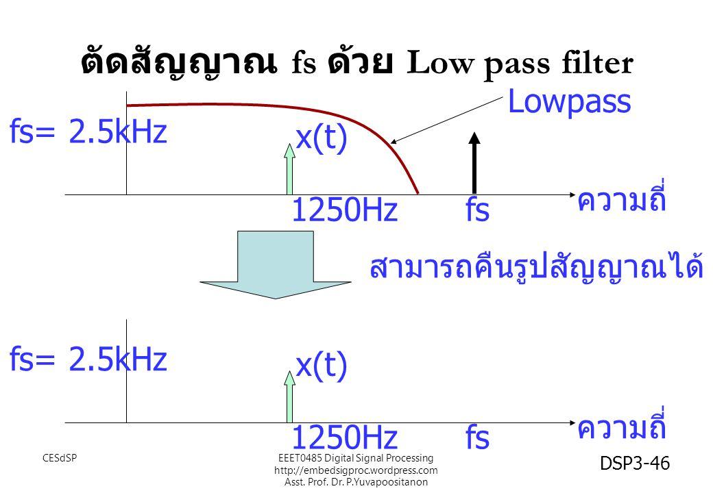 DSP3-46 ตัดสัญญาณ fs ด้วย Low pass filter fs= 2.5kHz fs ความถี่ 1250Hz x(t) fs= 2.5kHz fs ความถี่ 1250Hz x(t) สามารถคืนรูปสัญญาณได้ Lowpass EEET0485 D