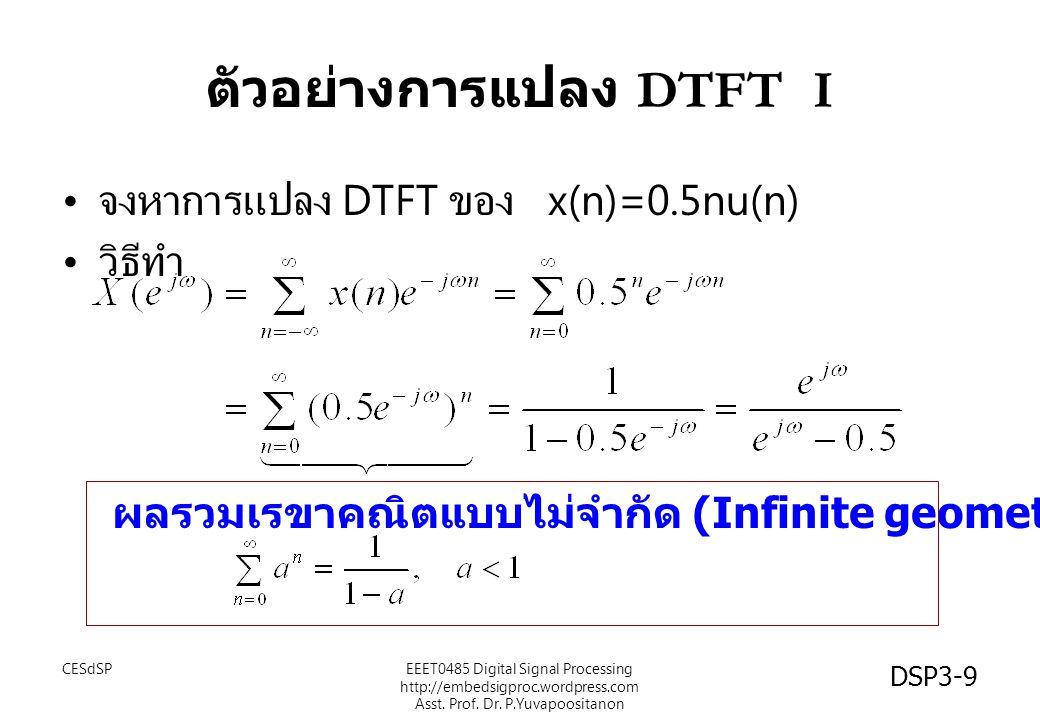 DSP3-9 ตัวอย่างการแปลง DTFT I จงหาการแปลง DTFT ของ x(n)=0.5nu(n) วิธีทำ ผลรวมเรขาคณิตแบบไม่จำกัด (Infinite geometric sum): EEET0485 Digital Signal Pro