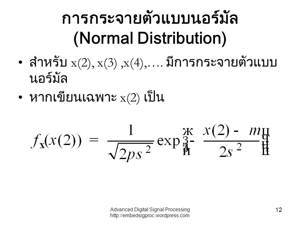 Advanced Digital Signal Processing http://embedsigproc.wordpress.com 12 การกระจายตัวแบบนอร์มัล (Normal Distribution) สำหรับ x(2), x(3),x(4),…. มีการกร