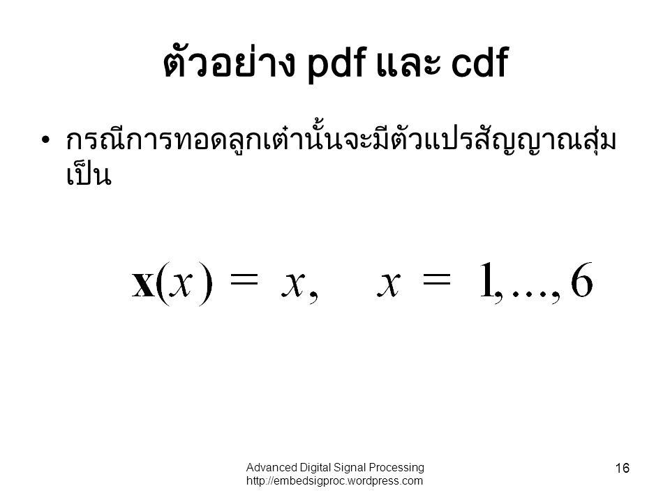 Advanced Digital Signal Processing http://embedsigproc.wordpress.com 16 ตัวอย่าง pdf และ cdf กรณีการทอดลูกเต๋านั้นจะมีตัวแปรสัญญาณสุ่ม เป็น