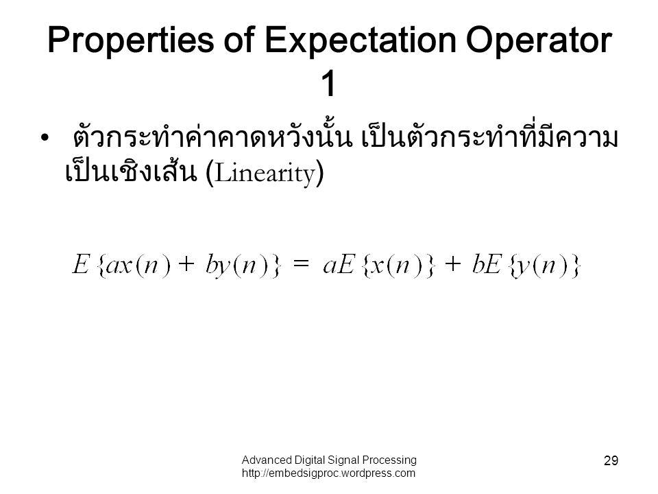 Advanced Digital Signal Processing http://embedsigproc.wordpress.com 29 Properties of Expectation Operator 1 ตัวกระทำค่าคาดหวังนั้น เป็นตัวกระทำที่มีค