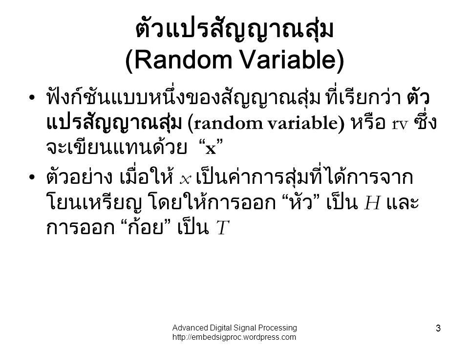 Advanced Digital Signal Processing http://embedsigproc.wordpress.com 3 ตัวแปรสัญญาณสุ่ม (Random Variable) ฟังก์ชันแบบหนึ่งของสัญญาณสุ่ม ที่เรียกว่า ตัว แปรสัญญาณสุ่ม (random variable) หรือ rv ซึ่ง จะเขียนแทนด้วย x ตัวอย่าง เมื่อให้ x เป็นค่าการสุ่มที่ได้การจาก โยนเหรียญ โดยให้การออก หัว เป็น H และ การออก ก้อย เป็น T