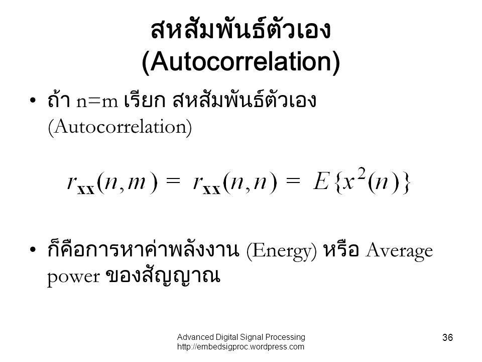 Advanced Digital Signal Processing http://embedsigproc.wordpress.com 36 สหสัมพันธ์ตัวเอง (Autocorrelation) ถ้า n=m เรียก สหสัมพันธ์ตัวเอง (Autocorrela