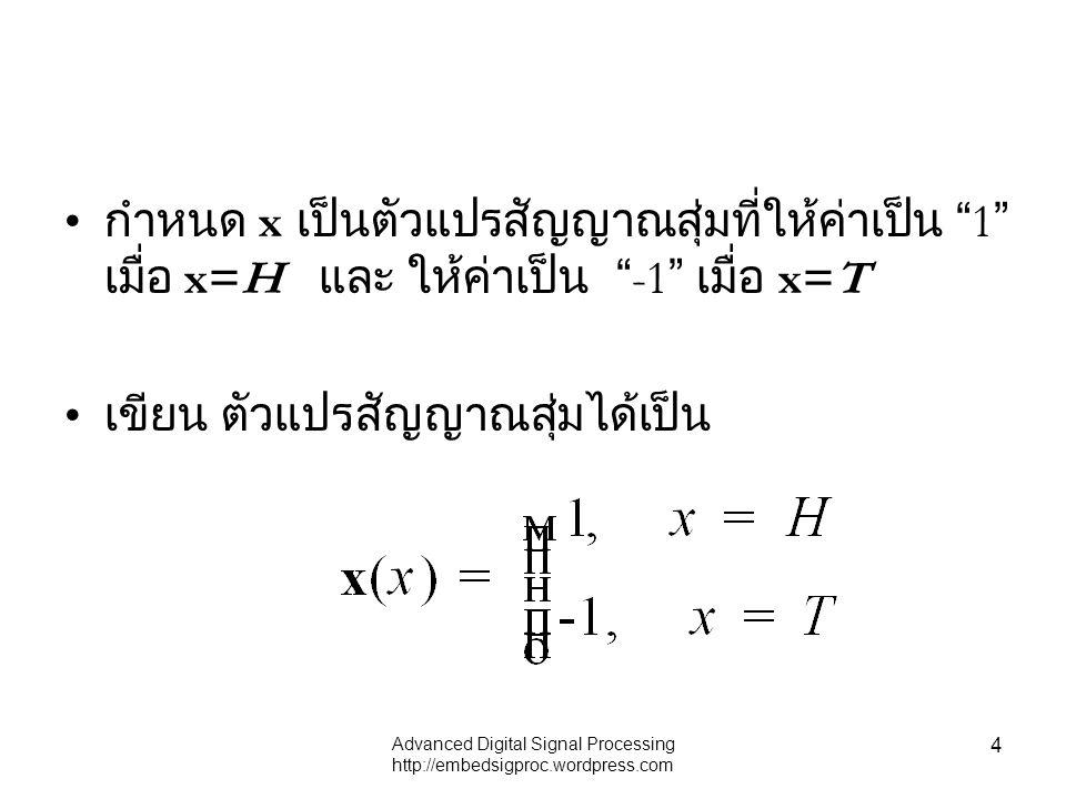 "Advanced Digital Signal Processing http://embedsigproc.wordpress.com 4 กำหนด x เป็นตัวแปรสัญญาณสุ่มที่ให้ค่าเป็น "" 1 "" เมื่อ x=H และ ให้ค่าเป็น "" -1 """
