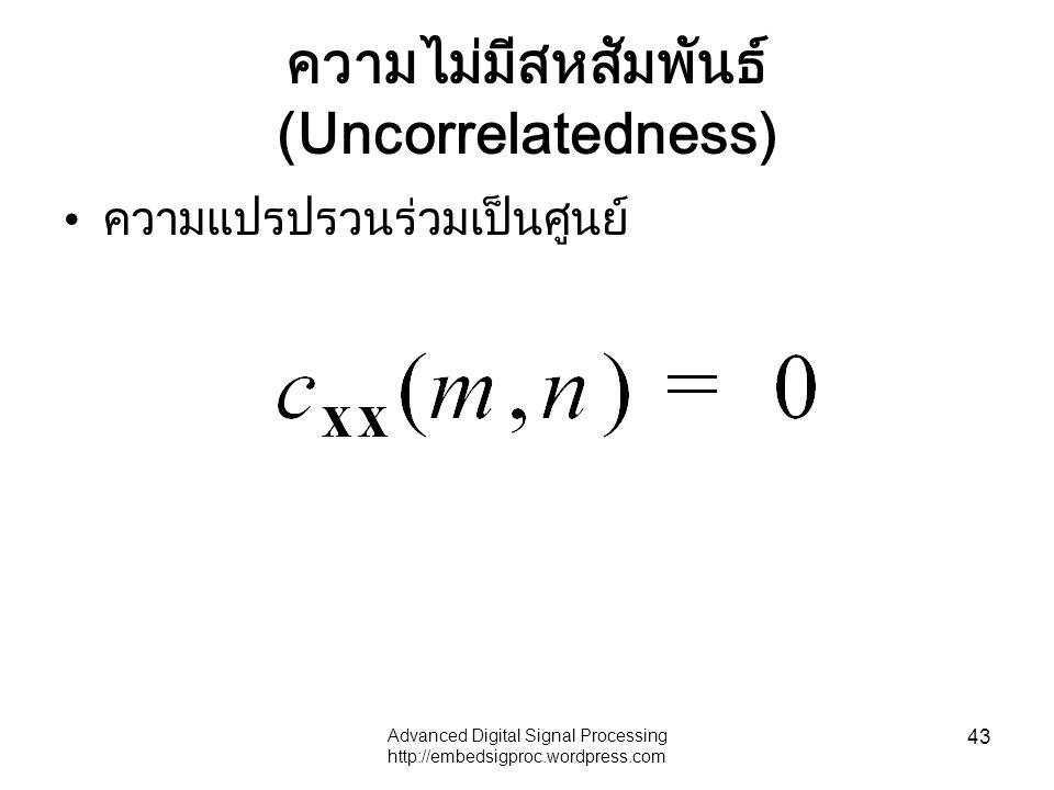 Advanced Digital Signal Processing http://embedsigproc.wordpress.com 43 ความไม่มีสหสัมพันธ์ (Uncorrelatedness) ความแปรปรวนร่วมเป็นศูนย์